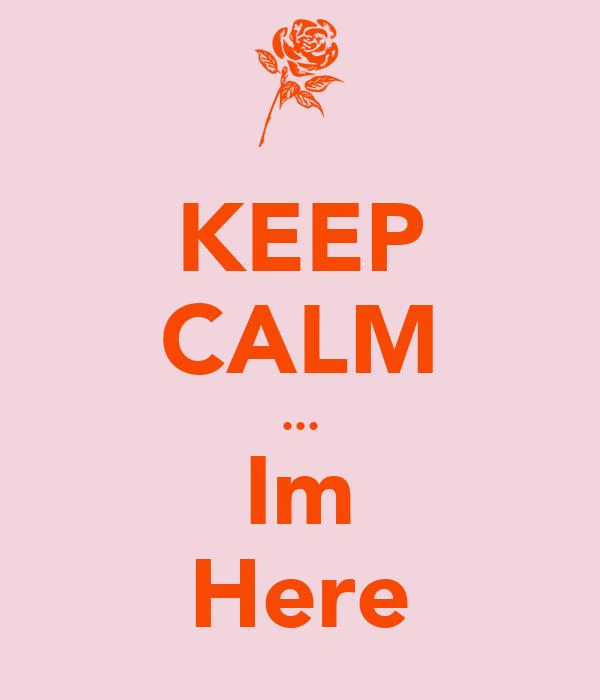 KEEP CALM ... Im Here