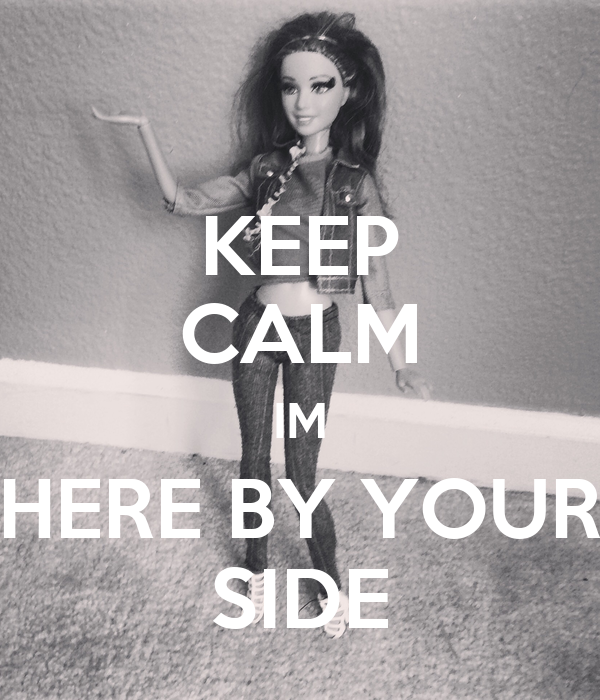 KEEP CALM IM HERE BY YOUR SIDE