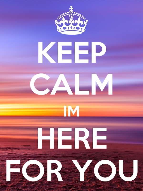 KEEP CALM IM HERE FOR YOU