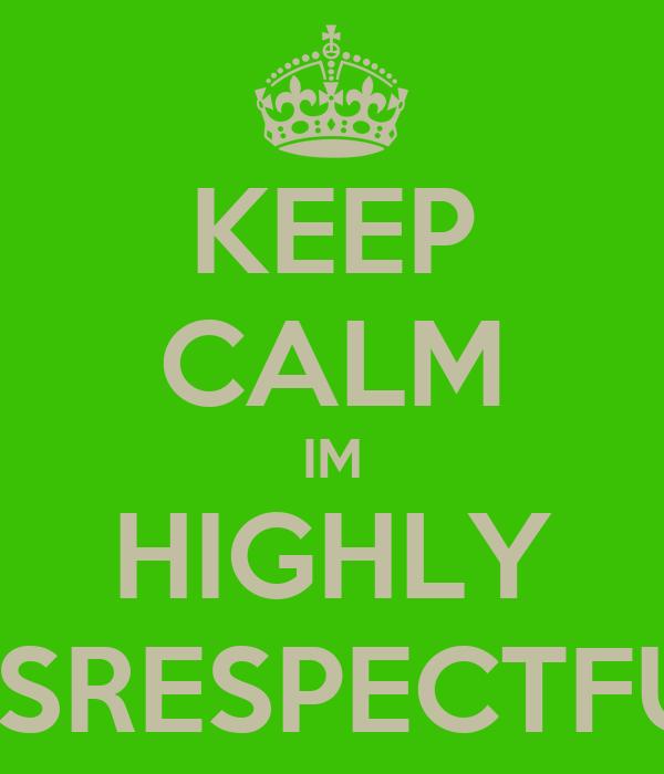 KEEP CALM IM HIGHLY DISRESPECTFUL