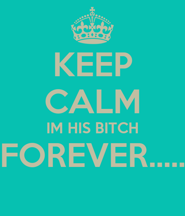 KEEP CALM IM HIS BITCH FOREVER.....