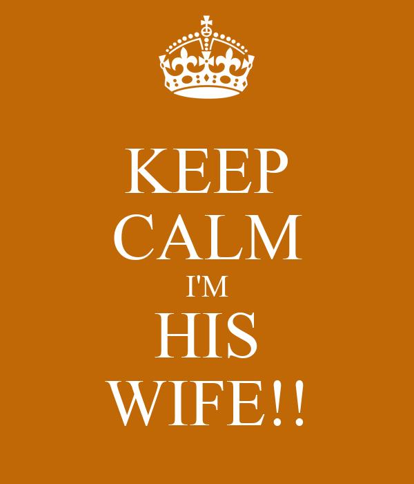 KEEP CALM I'M HIS WIFE!!