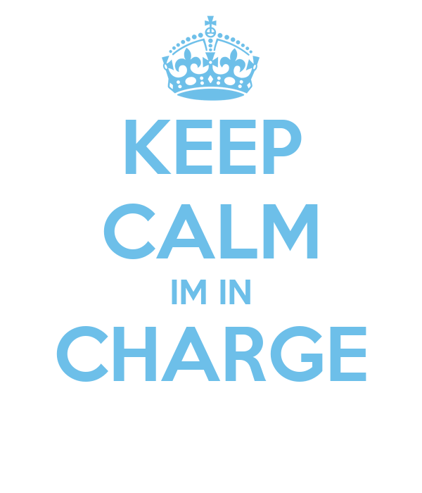 KEEP CALM IM IN CHARGE