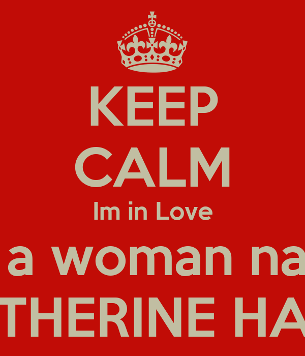 KEEP CALM Im in Love with a woman named KATHERINE HAHN