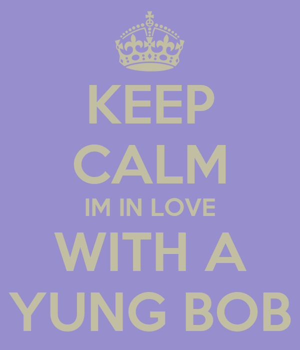 KEEP CALM IM IN LOVE WITH A YUNG BOB