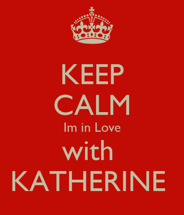 KEEP CALM Im in Love with  KATHERINE