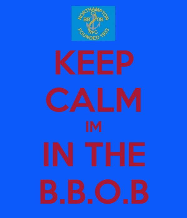 KEEP CALM IM IN THE B.B.O.B