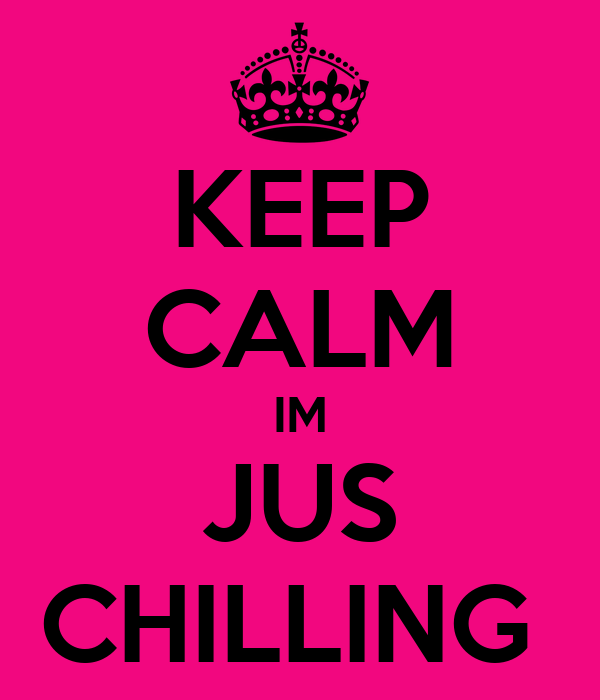 KEEP CALM IM JUS CHILLING