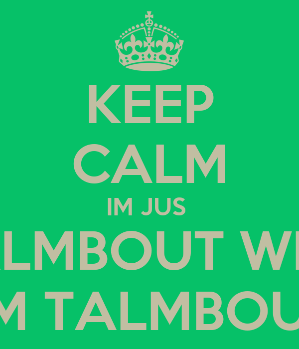 KEEP CALM IM JUS  TALMBOUT WHA I'M TALMBOUT