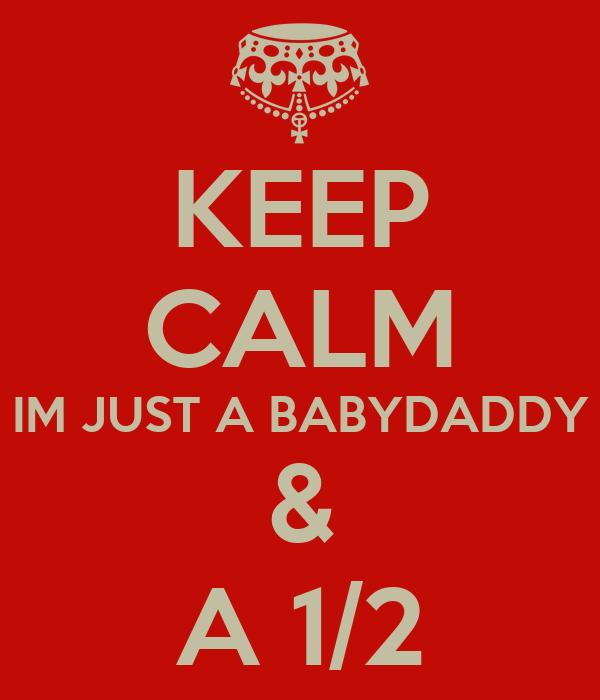 KEEP CALM IM JUST A BABYDADDY & A 1/2