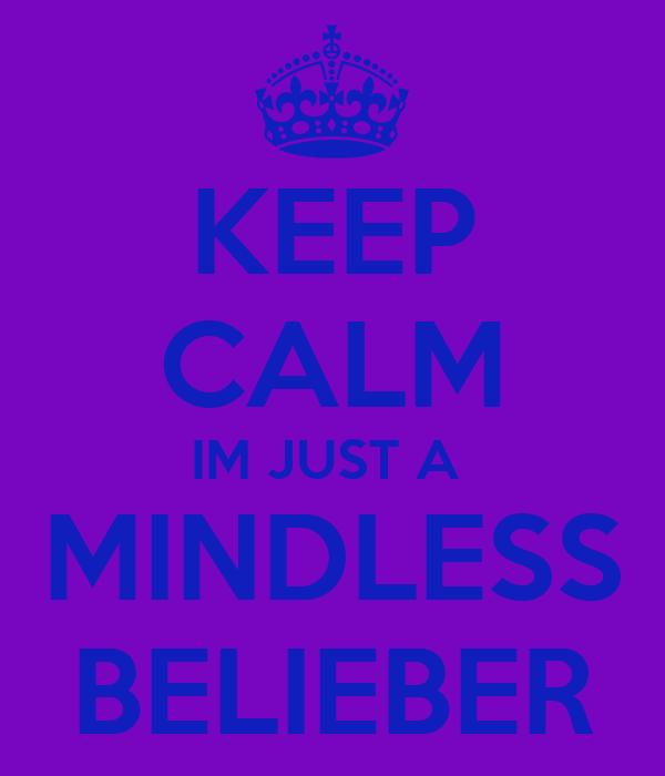 KEEP CALM IM JUST A  MINDLESS BELIEBER