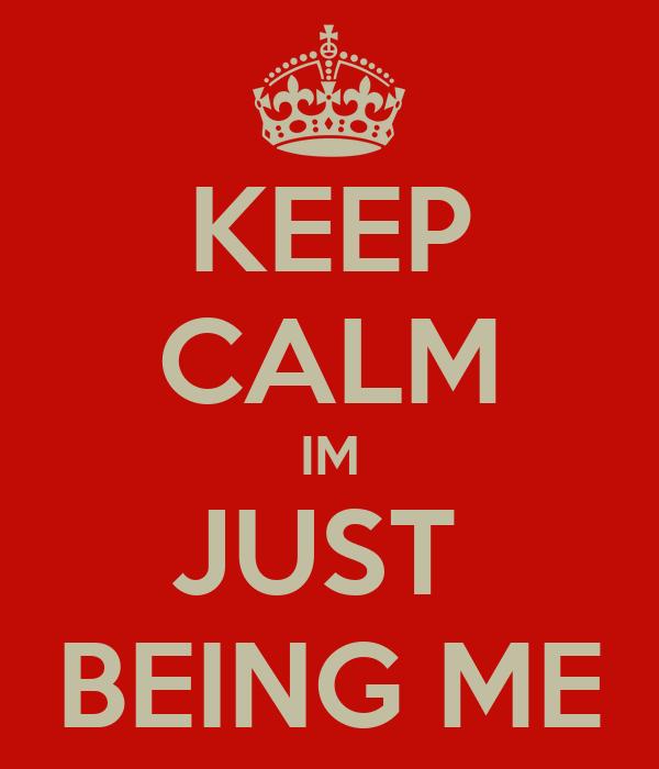 KEEP CALM IM JUST  BEING ME