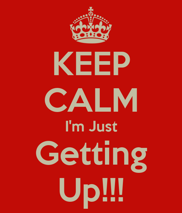 KEEP CALM I'm Just Getting Up!!!