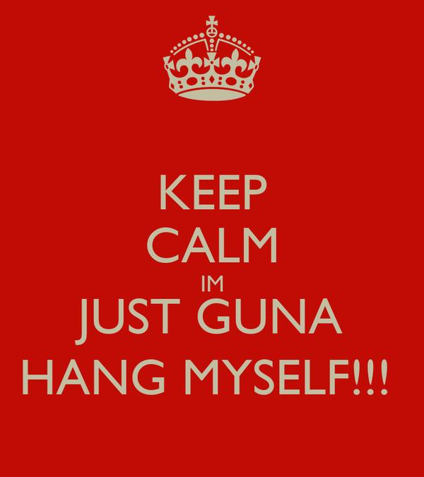 KEEP CALM IM JUST GUNA HANG MYSELF!!!