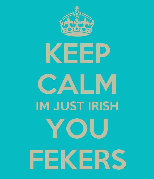 KEEP CALM IM JUST IRISH YOU FEKERS