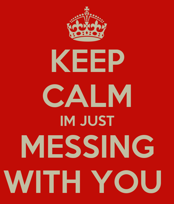 Keep Calm Im Just Messing With You