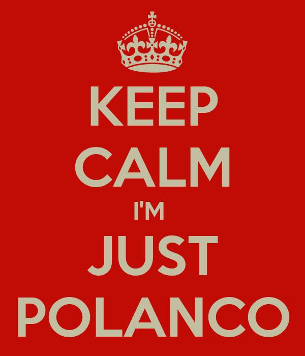 KEEP CALM I'M  JUST POLANCO