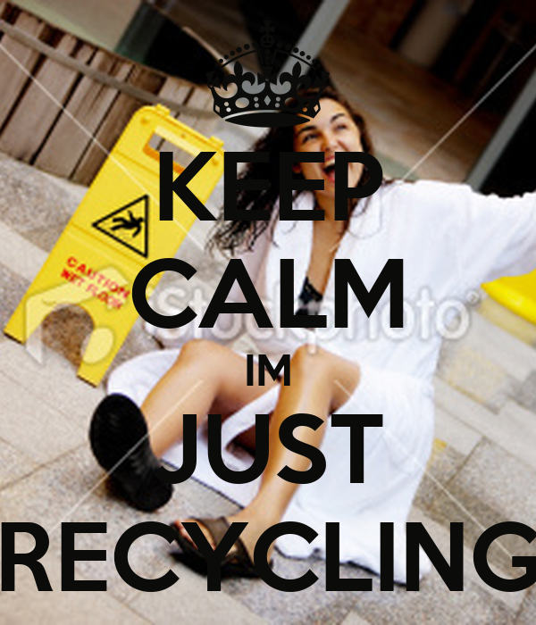 KEEP CALM IM JUST RECYCLING
