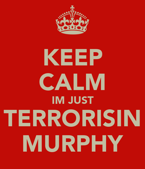 KEEP CALM IM JUST TERRORISIN MURPHY