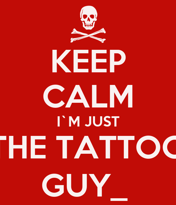 KEEP CALM I`M JUST THE TATTOO GUY_