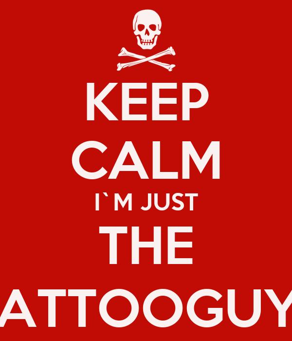KEEP CALM I`M JUST THE  TATTOOGUY_