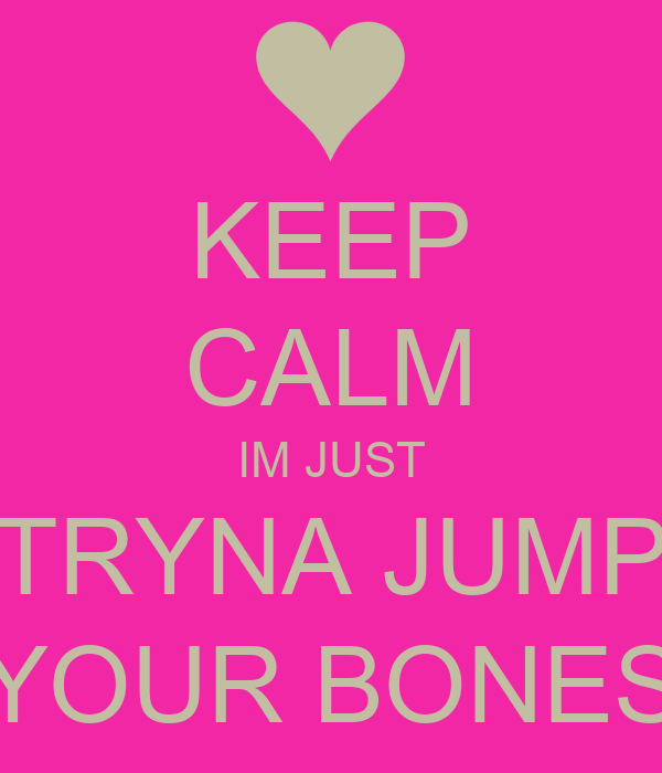 KEEP CALM IM JUST TRYNA JUMP YOUR BONES