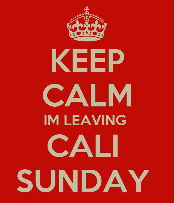 KEEP CALM IM LEAVING  CALI  SUNDAY