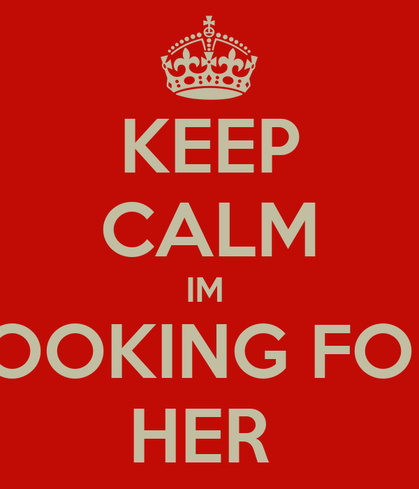KEEP CALM IM  LOOKING FOR  HER