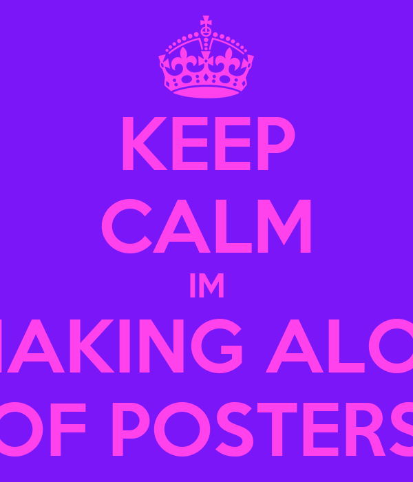 KEEP CALM IM MAKING ALOT OF POSTERS