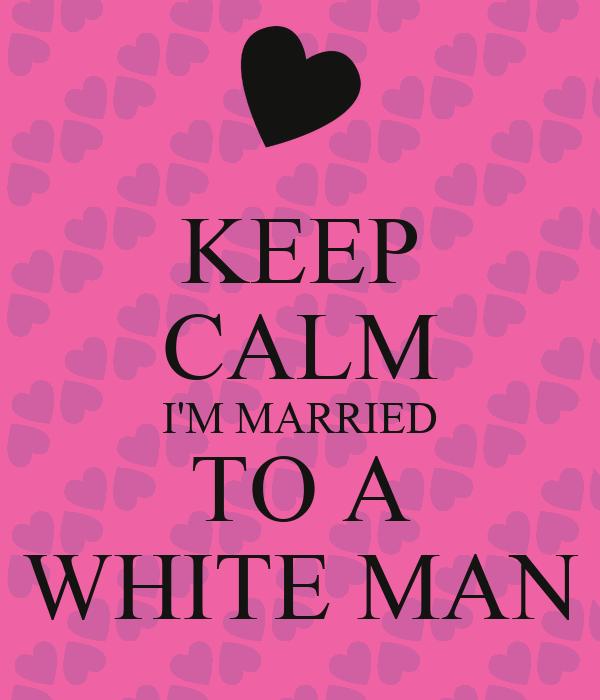 KEEP CALM I'M MARRIED TO A WHITE MAN