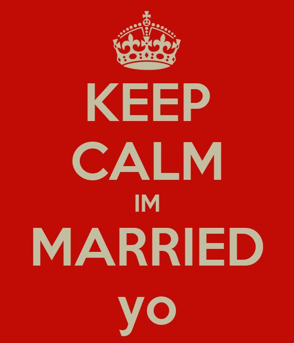 KEEP CALM IM MARRIED yo