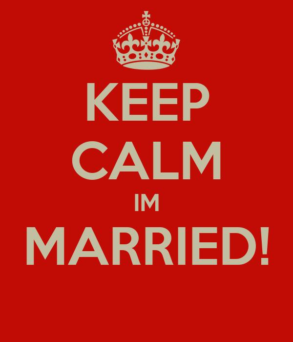 KEEP CALM IM MARRIED!