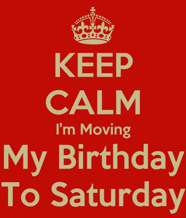 KEEP CALM I'm Moving My Birthday To Saturday