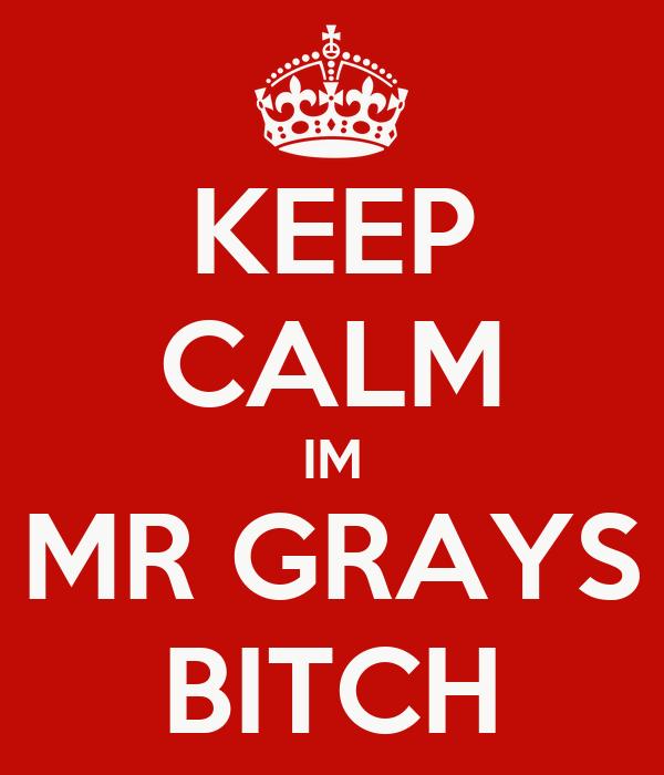 KEEP CALM IM MR GRAYS BITCH