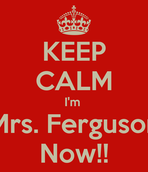 KEEP CALM I'm  Mrs. Ferguson Now!!