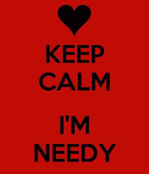 KEEP CALM  I'M NEEDY