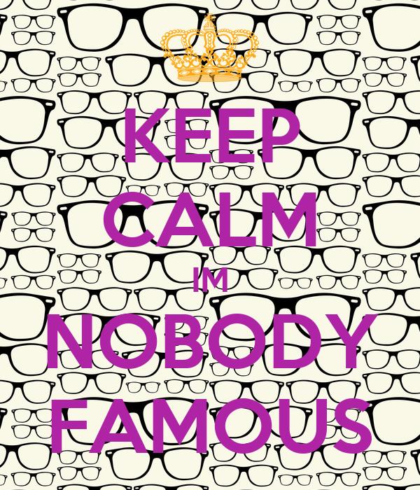 KEEP CALM IM NOBODY FAMOUS