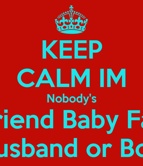KEEP CALM IM Nobody's Boyfriend Baby Father Husband or Boo