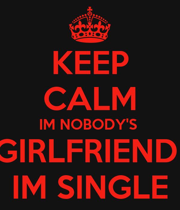 KEEP CALM IM NOBODY'S  GIRLFRIEND  IM SINGLE