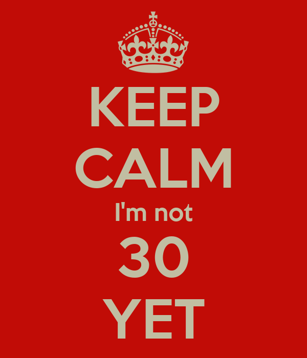KEEP CALM I'm not 30 YET