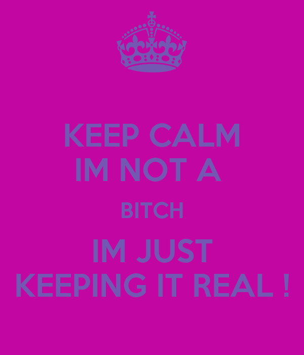 KEEP CALM IM NOT A  BITCH IM JUST KEEPING IT REAL !
