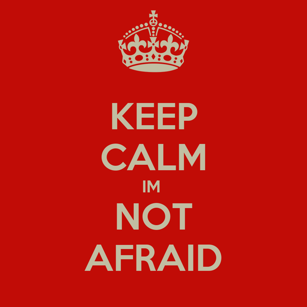 KEEP CALM IM  NOT AFRAID