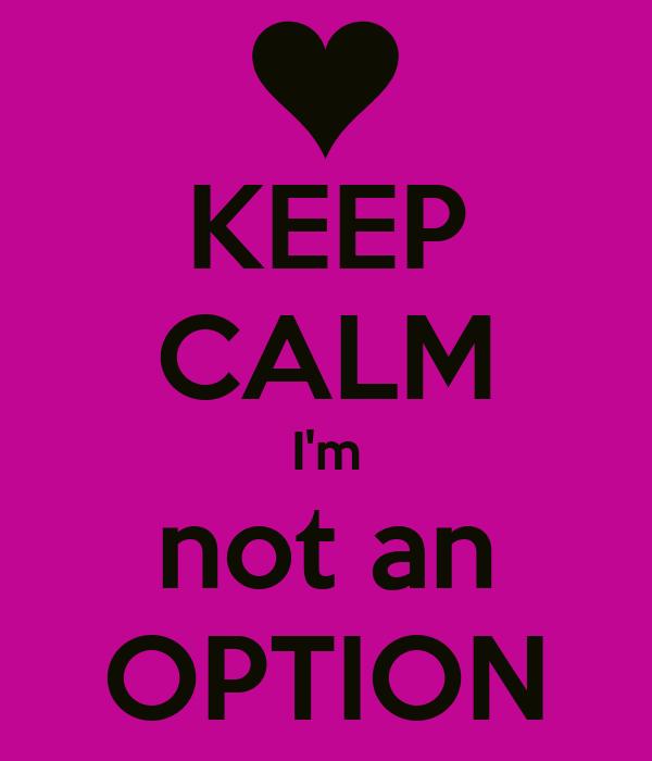KEEP CALM I'm not an OPTION