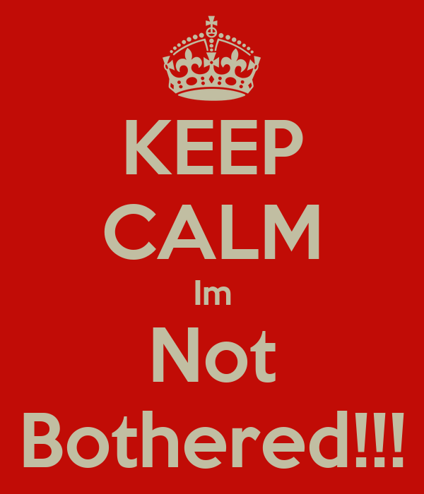 KEEP CALM Im Not Bothered!!!