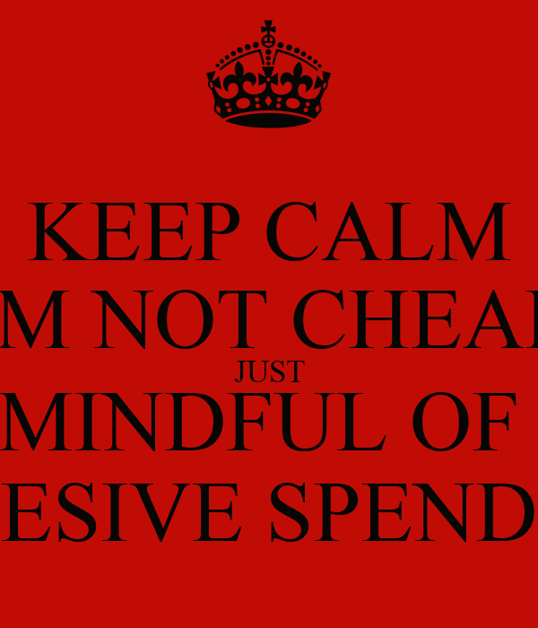 KEEP CALM IM NOT CHEAP JUST MINDFUL OF  EXCESIVE SPENDING
