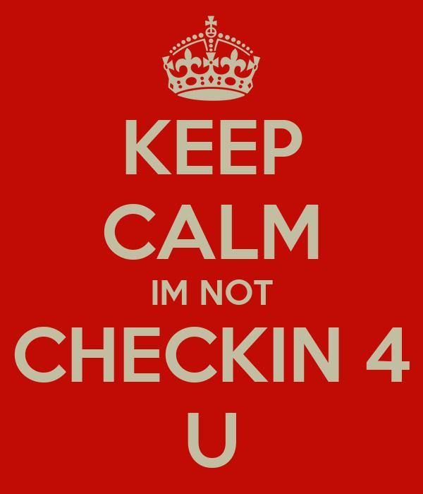 KEEP CALM IM NOT CHECKIN 4 U