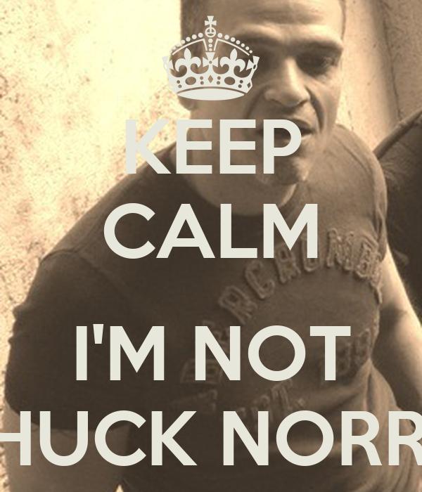 KEEP CALM  I'M NOT CHUCK NORRIS