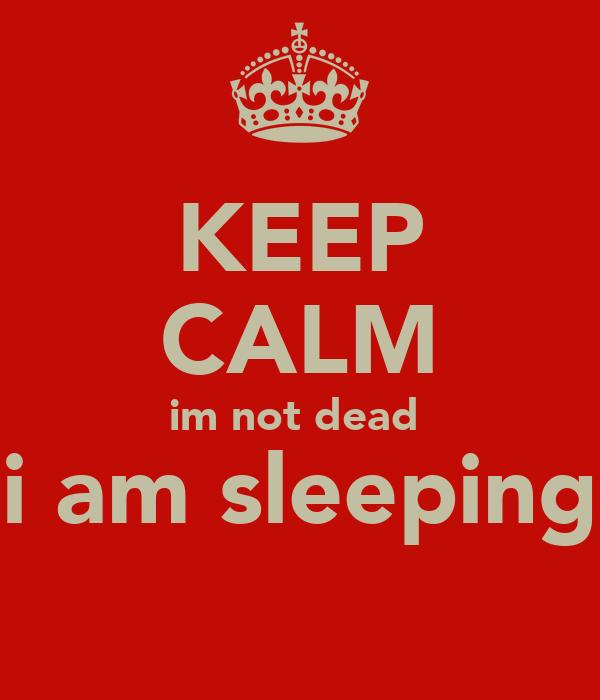 KEEP CALM im not dead  i am sleeping