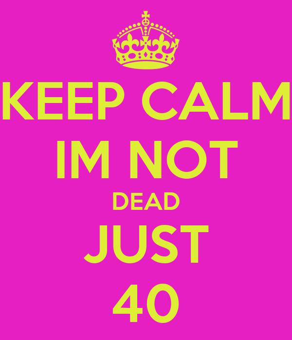KEEP CALM IM NOT DEAD JUST 40