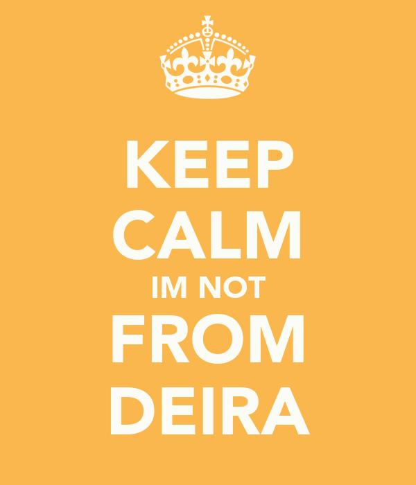 KEEP CALM IM NOT FROM DEIRA